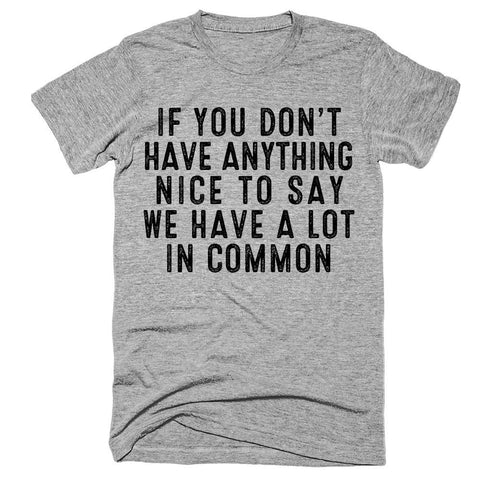 If you don't have anything nice to say we have a lot in common T-Shirt - Shirtoopia