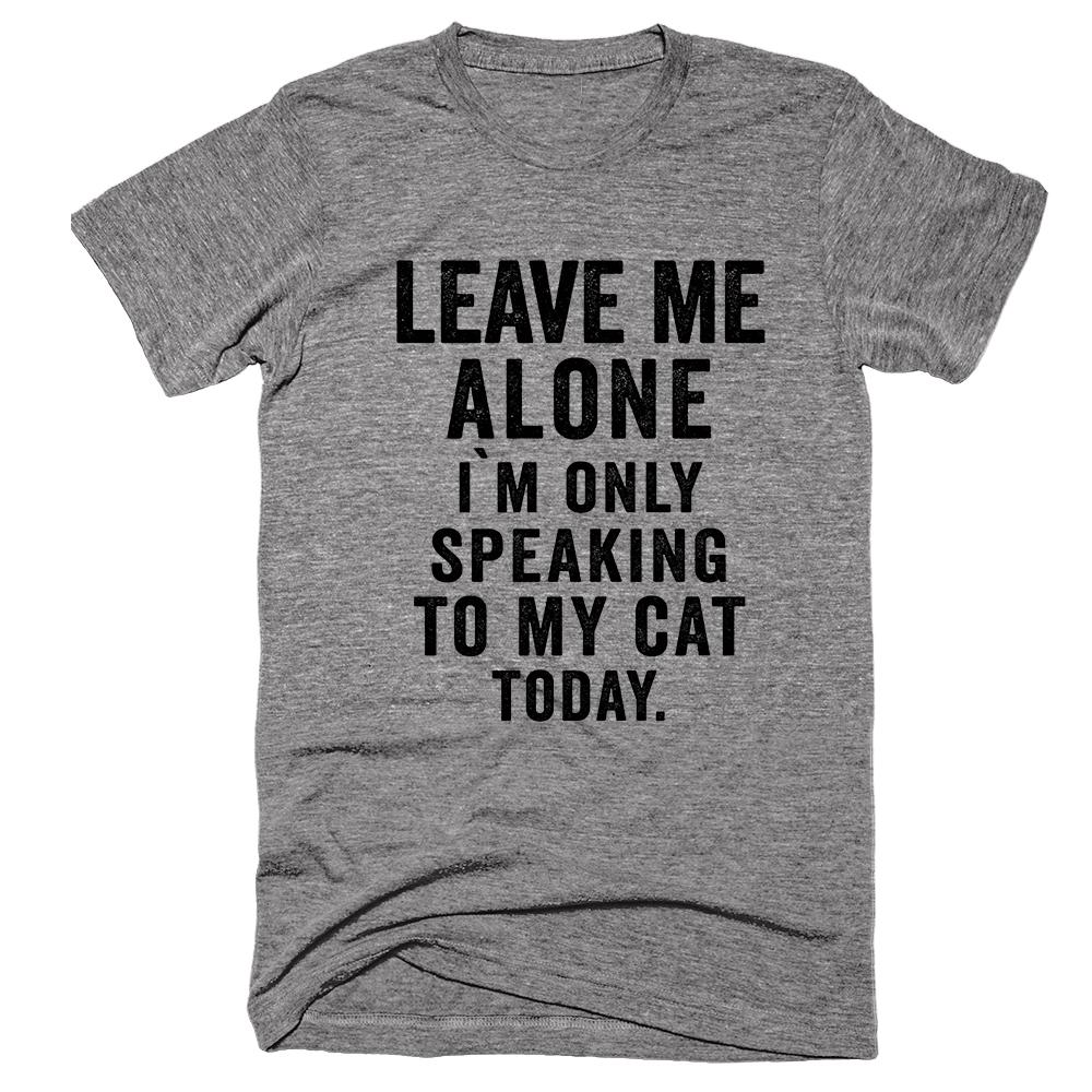 Leave Me Alone I`m Only Speaking to my Cat Today Tee