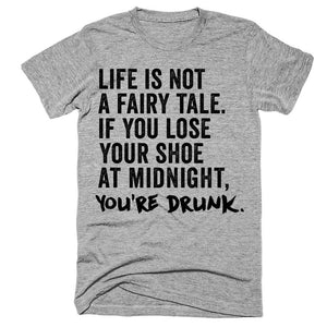 Life is not a fairy tale If you lose your shoe at midnight you're drunk t-shirt