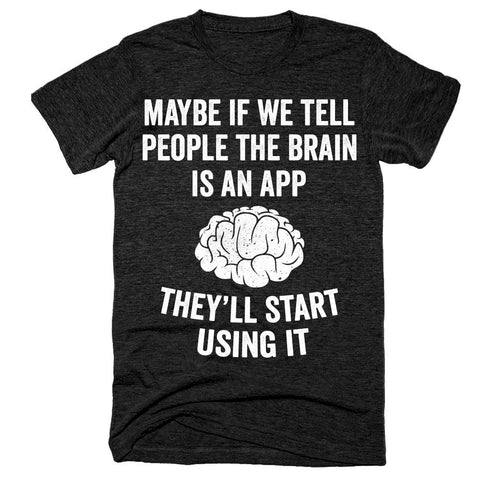 Maybe if we tell people the brain is an app they'll start using it t-shirt