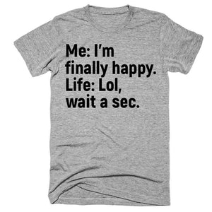 Me I'm finally happy Life lol wait a sec t-shirt