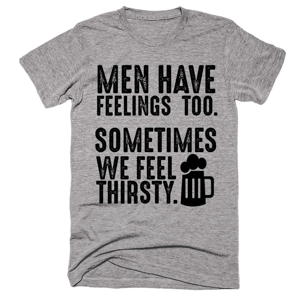 Men Have Feelings, Too. Sometimes We Feel Thirsty. T-shirt - Shirtoopia