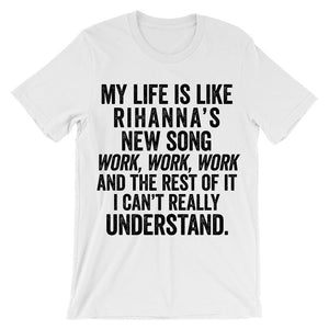 My life is like rihanna's new song work, work, work and the rest of it i can't really understand t-shirt
