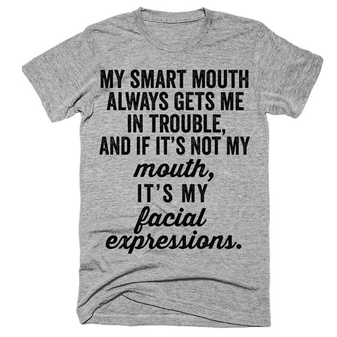 My smart mouth always gets me in trouble, and it it's not my mouth, it's my facial expressions t-shirt