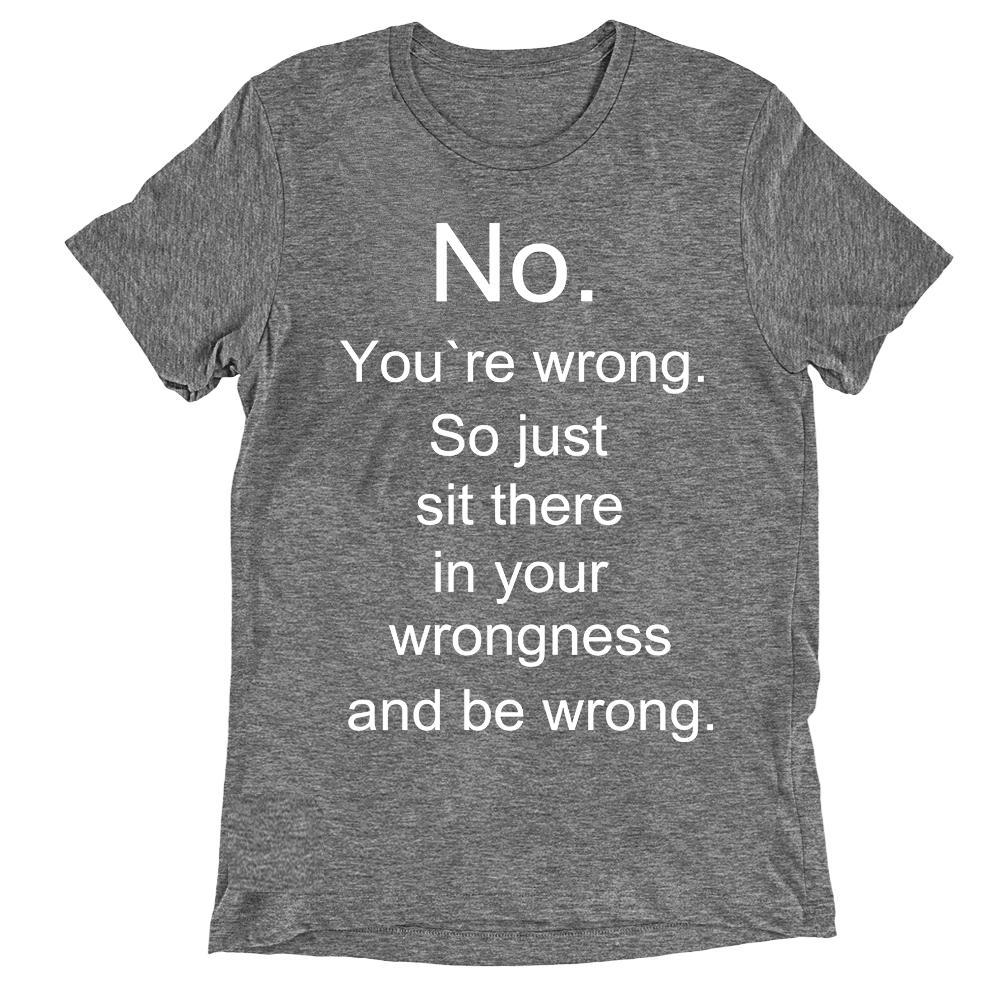 No you're wrong, so just sit there in your wrongness T-shirt