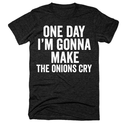 One day I'm gonna make the onions cry t-shirt
