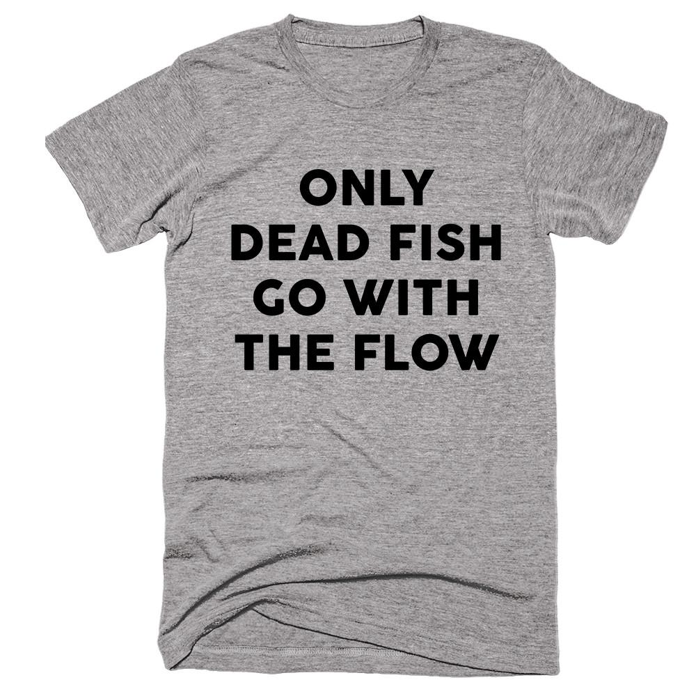Only Dead Fish Go With The Flow T-shirt - Shirtoopia
