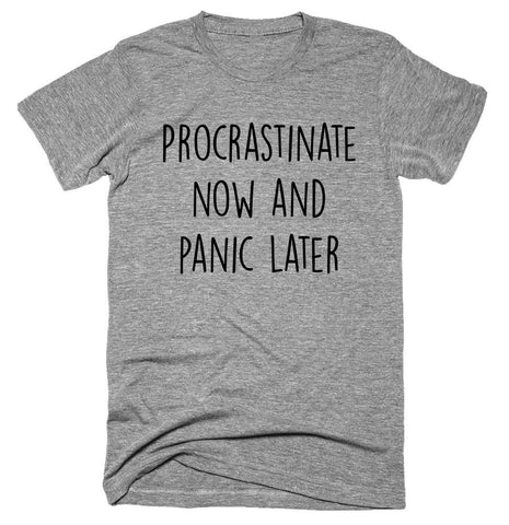 Procrastinate now and panic later T-shirt