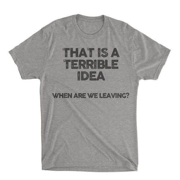 THAT IS A TERRIBLE IDEA SHIRT