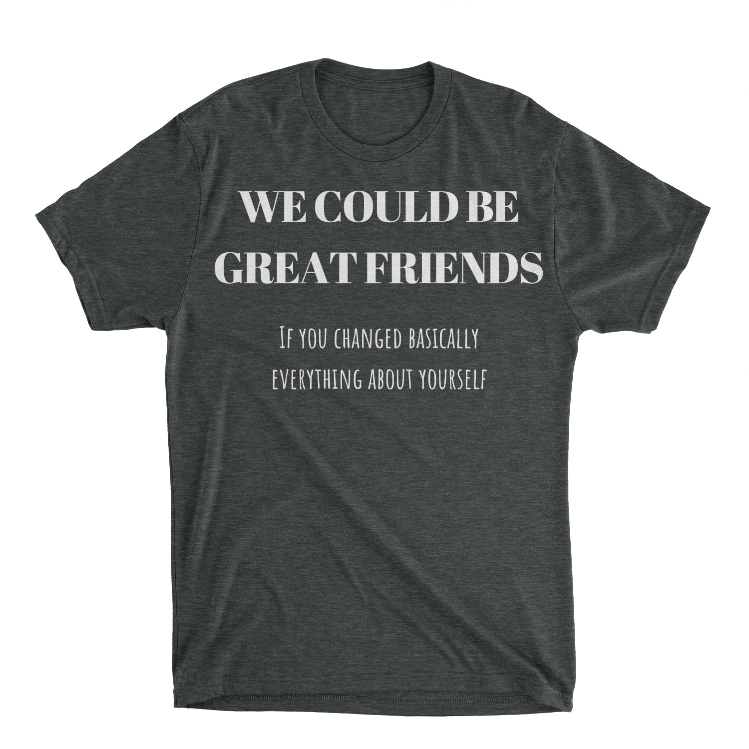 We Could Be Great Friends Shirt