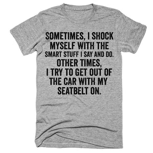 Sometimes i shock myself with the smart stuff i say and do Other times i try to get out of the car with my seatbelt on t-shirt