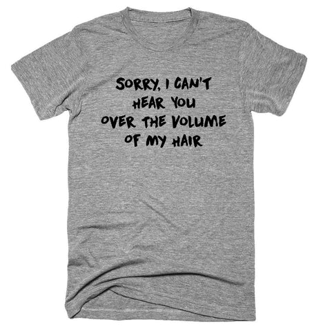 Sorry, I Can't Hear You Over The Volume Of My Hair. T-shirt