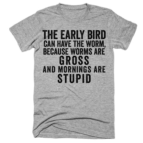 The early bird can have the worm, because worms are gross and morinings are stupid t-shirt