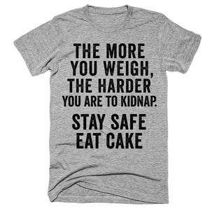 The more you weigh, the harder you are to kidnap Stay safe Eat cake t-shirt