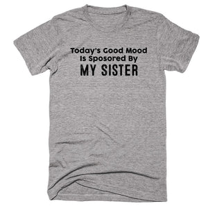 Today's Good Mood Is Sposored By My sister T-shirt - Shirtoopia