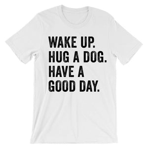 Wake up hug a dog have a good day t-shirt - Shirtoopia