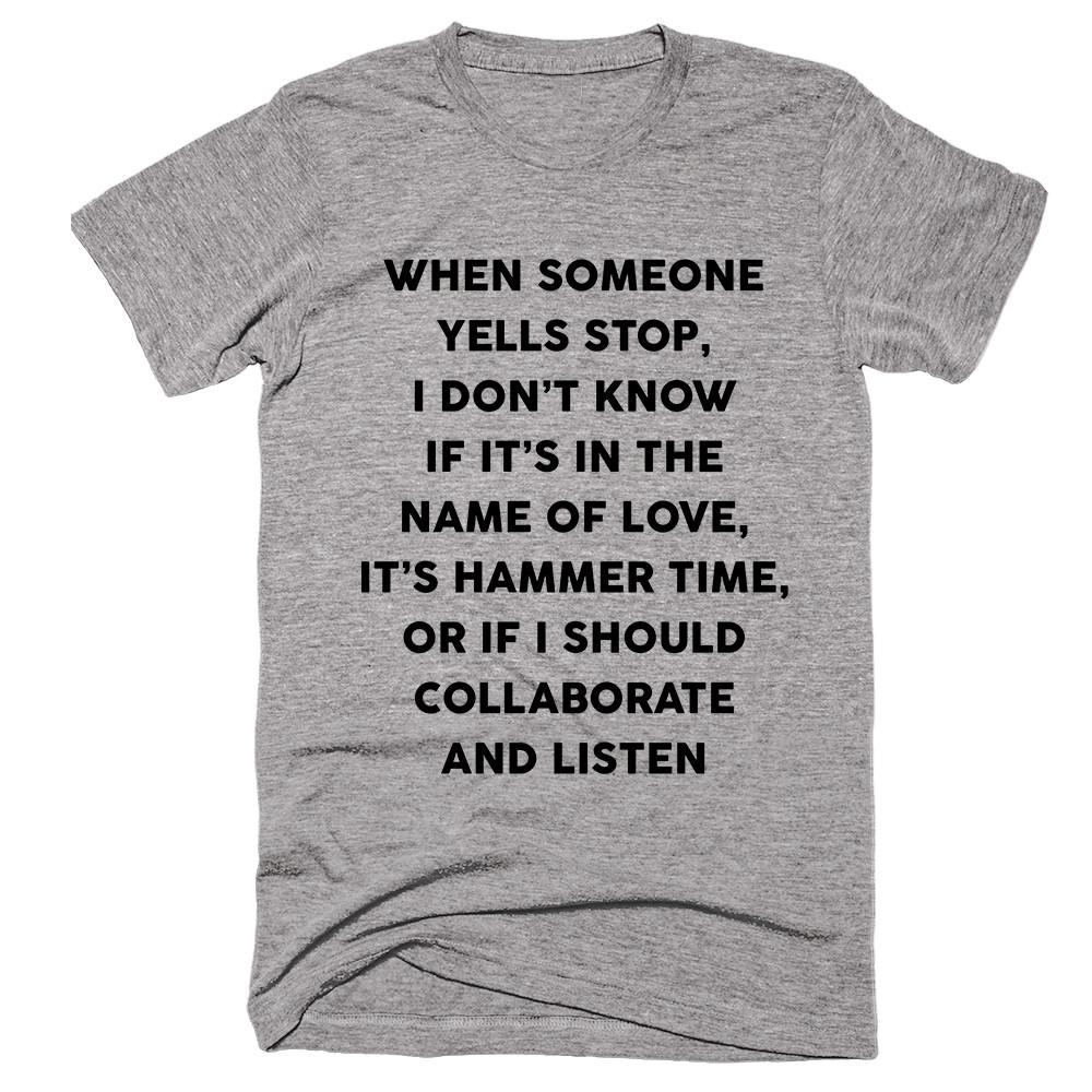 When Someone Yells Stop, I Don't Know If It's In The Name Of Love, It's Hammer Time, Or If I Should Collaborate And Listen T-shirt - Shirtoopia