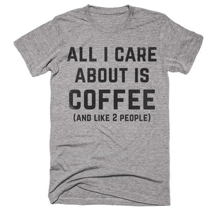 all i care about is coffee and like 2 people t-shirt - Shirtoopia
