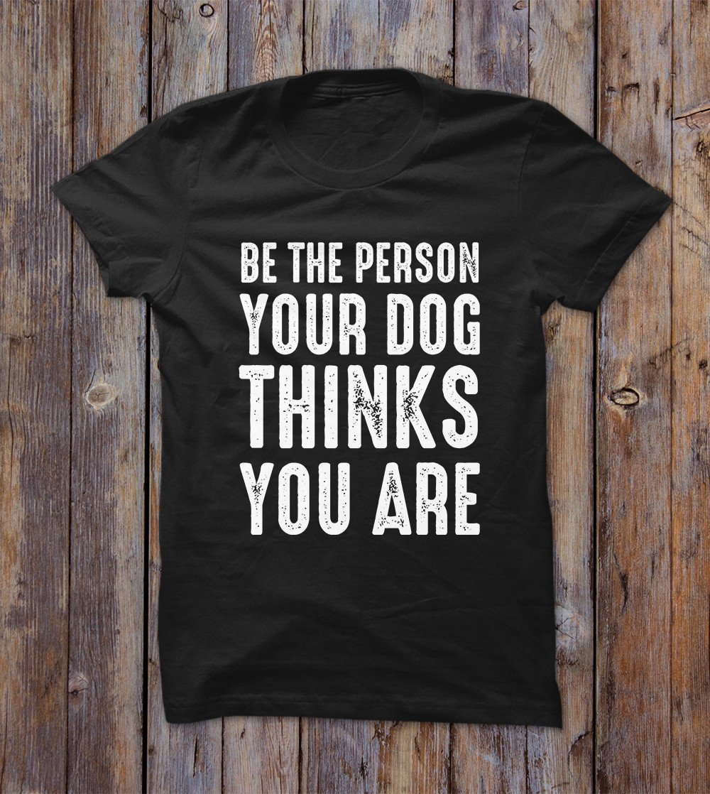 Be The Person Your Dog T-shirt