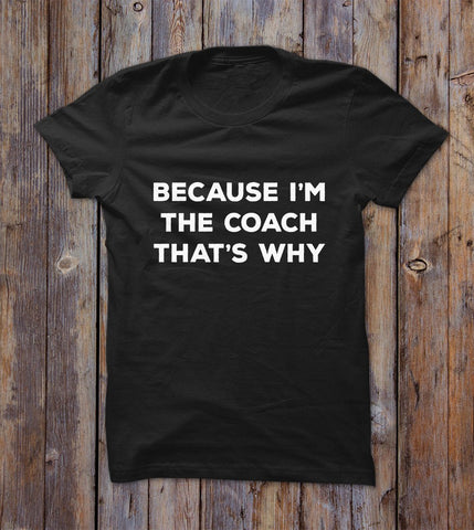 Because I'm The Coach That's Why T-shirt