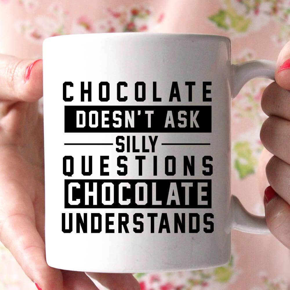chocolate doesn't ask stilly questions chocolate understands coffee mug