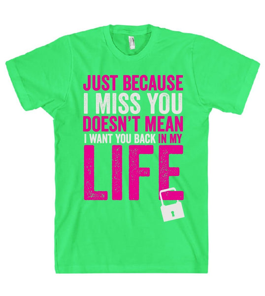 just because I miss you doesn't mean I want you back in my life t shirt - Shirtoopia