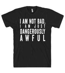 i am not bad i am just dangerously awful tshirt - Shirtoopia