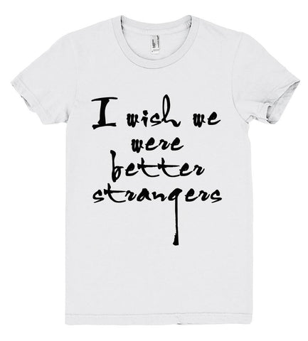 i wish we were better strangers tshirt - Shirtoopia