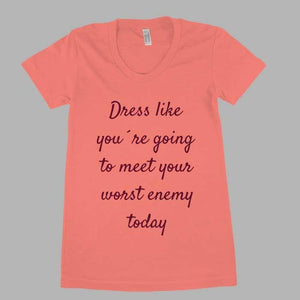 Dress like you`re going to meet your worst enemy today women tee - Shirtoopia