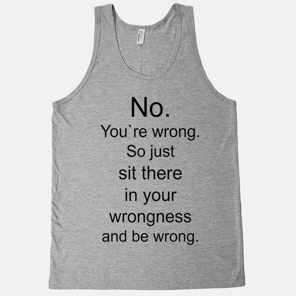 No. You`re wrong. So just sit there and be wrong tank top - Shirtoopia