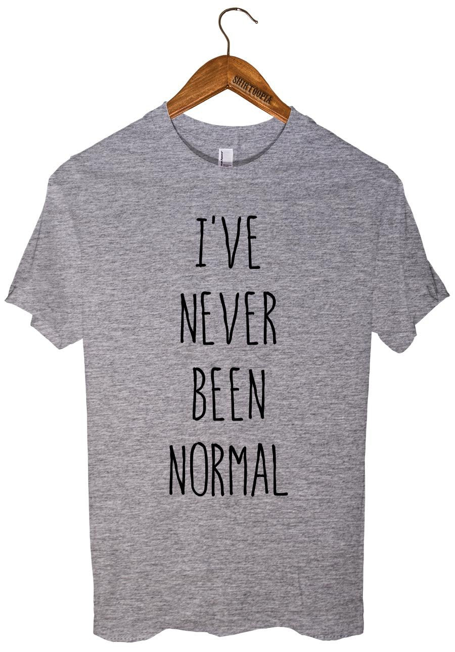 I`VE  NEVER BEEN NORMAL - Shirtoopia
