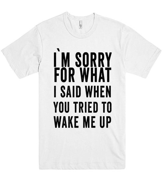 i`m sorry for what i said when you tried to  wake me up t shirt - Shirtoopia