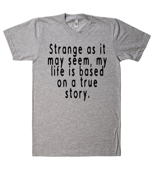 strange as it may seem my life is based on a true story tshirt - Shirtoopia