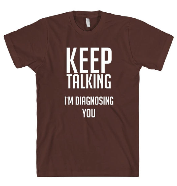 KEEP TALKING I`M DIAGNOSING YOU T-SHIRT - Shirtoopia