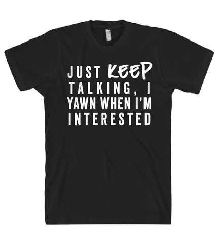 just keep talking i yawn when im interested tshirt - Shirtoopia