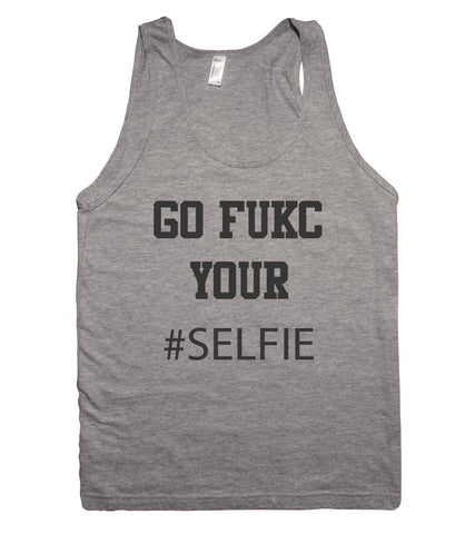 go fukc your #SELFIE tank top shirt - Shirtoopia