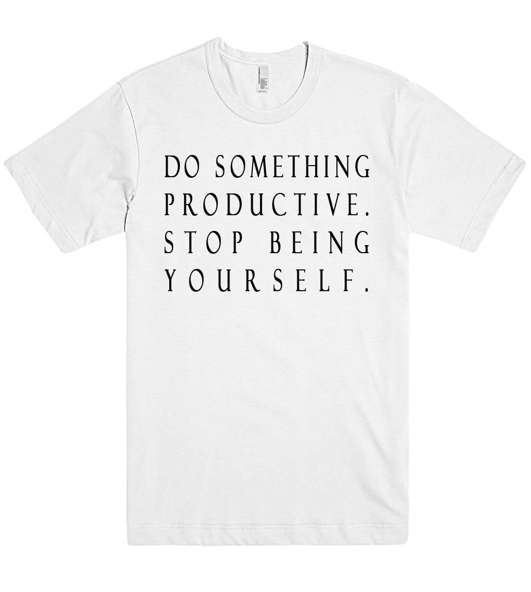 do something productive stop being yourself tshirt - Shirtoopia