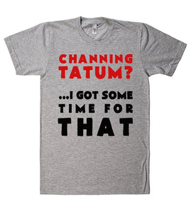channing tatum? i got some time for that tshirt - Shirtoopia