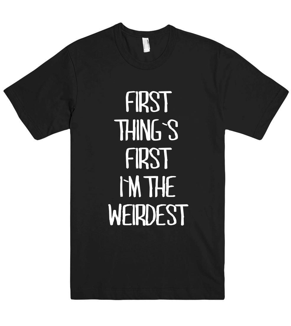 first  thing`s  first i`m the weirdest t shirt - Shirtoopia