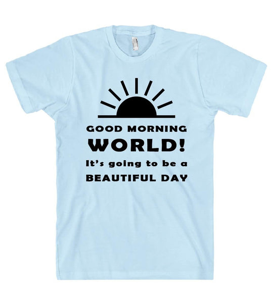 GOOD MORNING WORLD Its going to be a BEAUTIFUL DAY t shirt - Shirtoopia