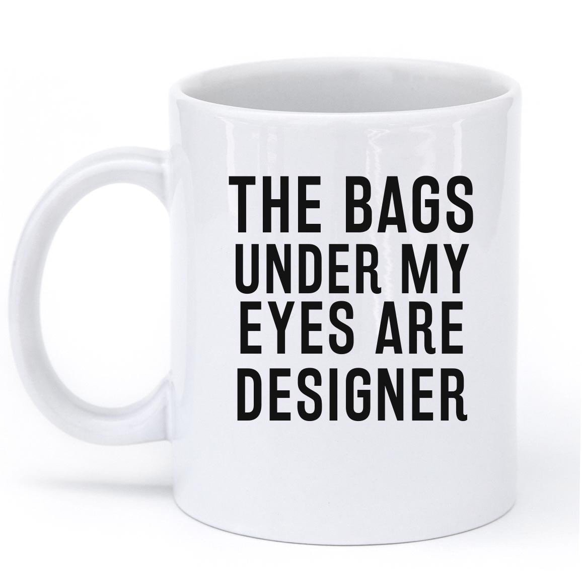 THE BAGS UNDER MY EYES ARE DESIGNER MUG - Shirtoopia