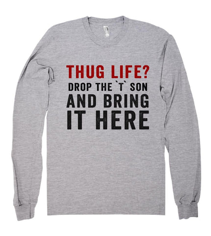 thug life? drop the `T` son and bring it here shirt - Shirtoopia