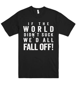 if the world didn`t suck we`d all fall off! tshirt - Shirtoopia