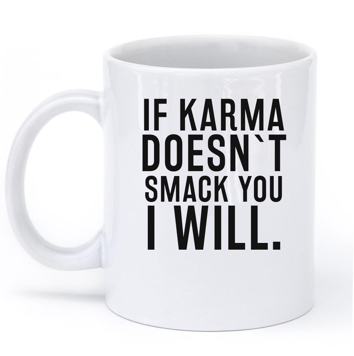 IF KARMA DOESNT SMACK YOU I WILL MUG - Shirtoopia