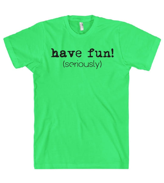 have fun! (seriously) t shirt - Shirtoopia