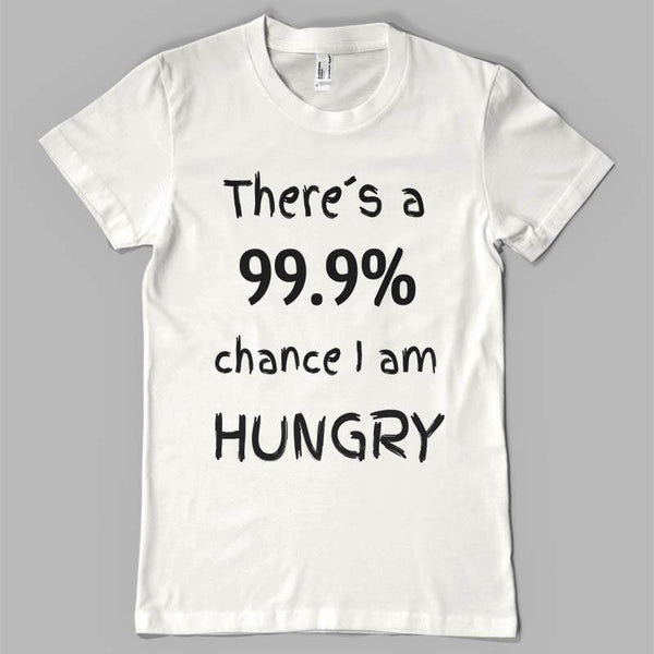 There`s a 99.9% chance i am hungry (Unisex Tee) - Shirtoopia