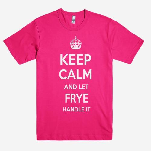 Keep Calm and let FRYE Handle it Personalized Name T-Shirt ln - Shirtoopia