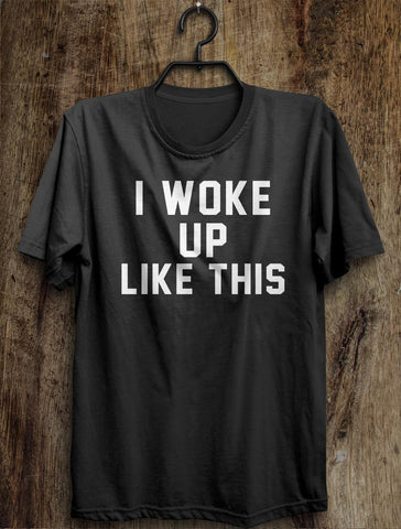 i woke  up like this t shirt - Shirtoopia