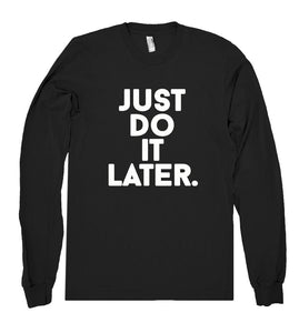 just do  it later. shirt - Shirtoopia