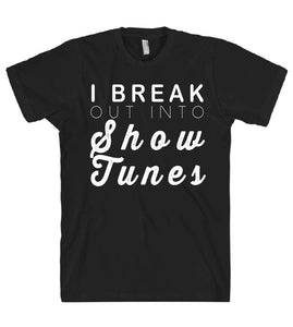 i break out into show tunes tshirt - Shirtoopia